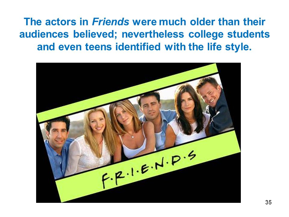 35 The actors in Friends were much older than their audiences believed; nevertheless college students and even teens identified with the life style.
