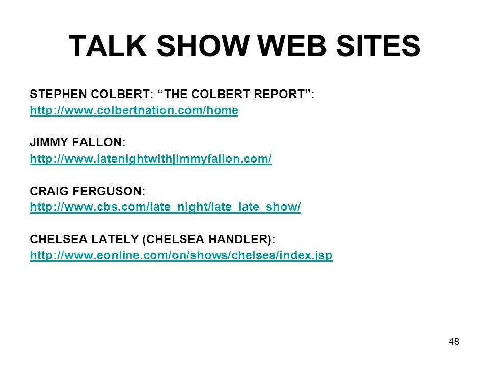 48 TALK SHOW WEB SITES STEPHEN COLBERT: THE COLBERT REPORT: http://www.colbertnation.com/home JIMMY FALLON: http://www.latenightwithjimmyfallon.com/ CRAIG FERGUSON: http://www.cbs.com/late_night/late_late_show/ CHELSEA LATELY (CHELSEA HANDLER): http://www.eonline.com/on/shows/chelsea/index.jsp
