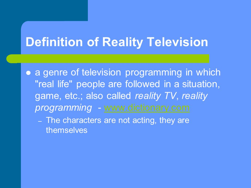 Definition of Reality Television a genre of television programming in which real life people are followed in a situation, game, etc.; also called reality TV, reality programming - www.dictionary.comwww.dictionary.com – The characters are not acting, they are themselves