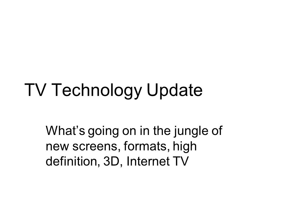 TV Technology Update Whats going on in the jungle of new screens, formats, high definition, 3D, Internet TV