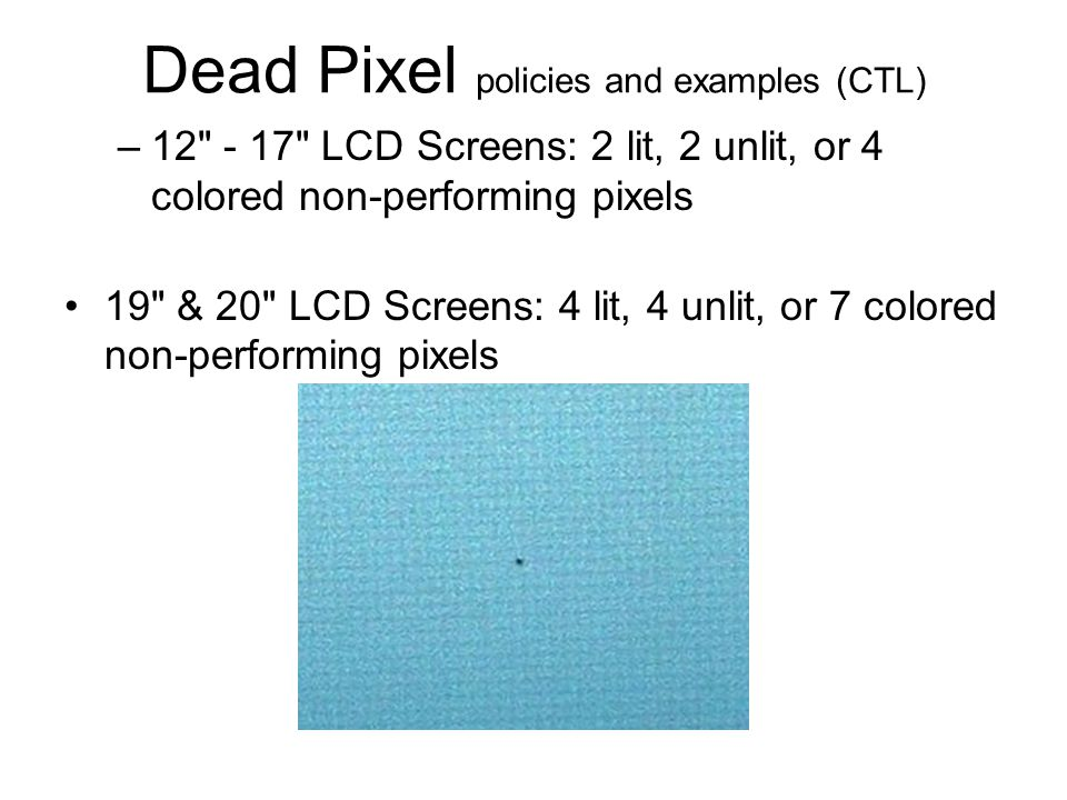 Dead Pixel policies and examples (CTL) –12 - 17 LCD Screens: 2 lit, 2 unlit, or 4 colored non-performing pixels 19 & 20 LCD Screens: 4 lit, 4 unlit, or 7 colored non-performing pixels