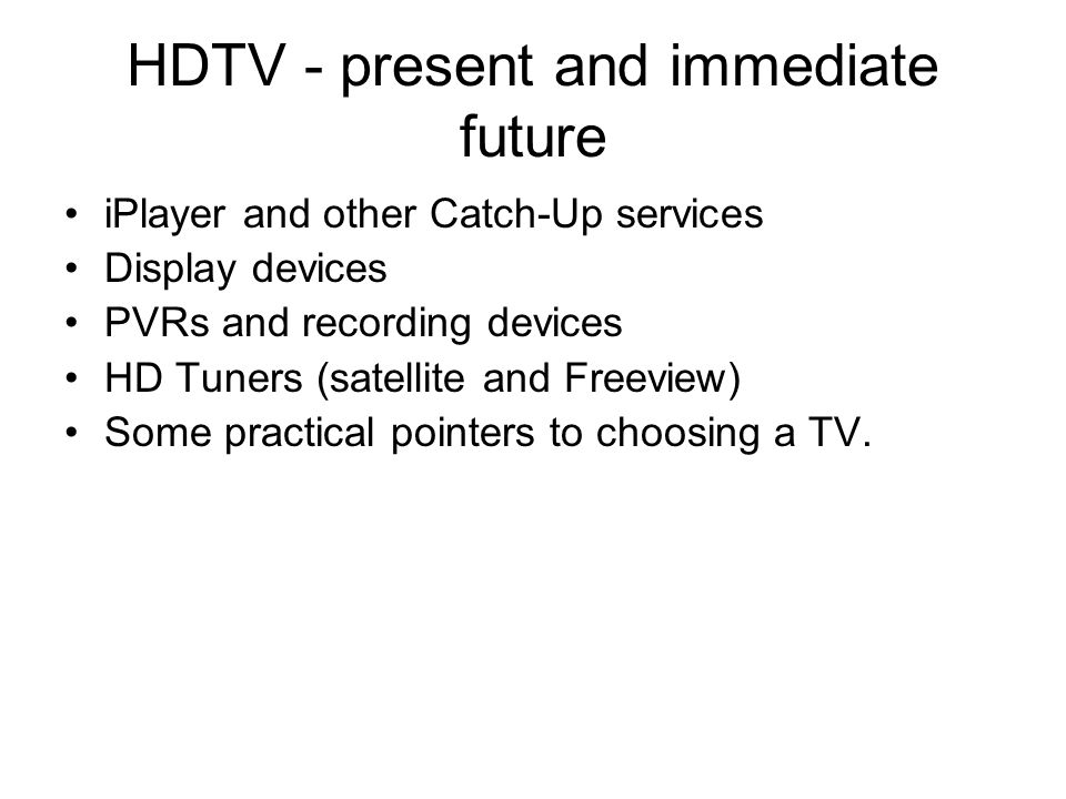HDTV - present and immediate future iPlayer and other Catch-Up services Display devices PVRs and recording devices HD Tuners (satellite and Freeview) Some practical pointers to choosing a TV.