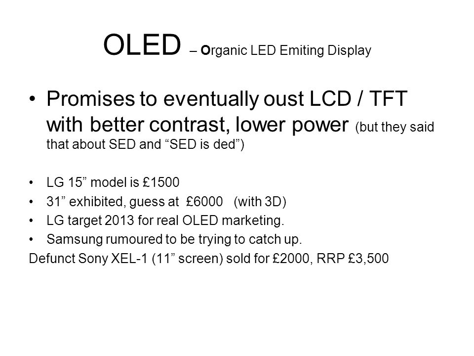 OLED – Organic LED Emiting Display Promises to eventually oust LCD / TFT with better contrast, lower power (but they said that about SED and SED is ded) LG 15 model is £1500 31 exhibited, guess at £6000 (with 3D) LG target 2013 for real OLED marketing.