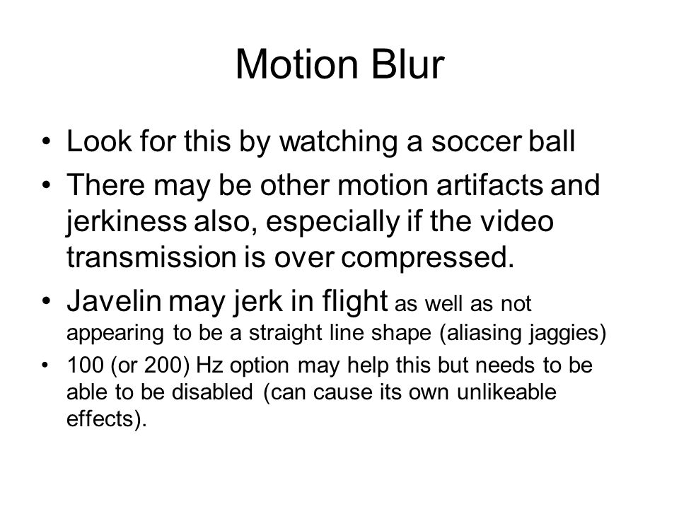 Motion Blur Look for this by watching a soccer ball There may be other motion artifacts and jerkiness also, especially if the video transmission is over compressed.
