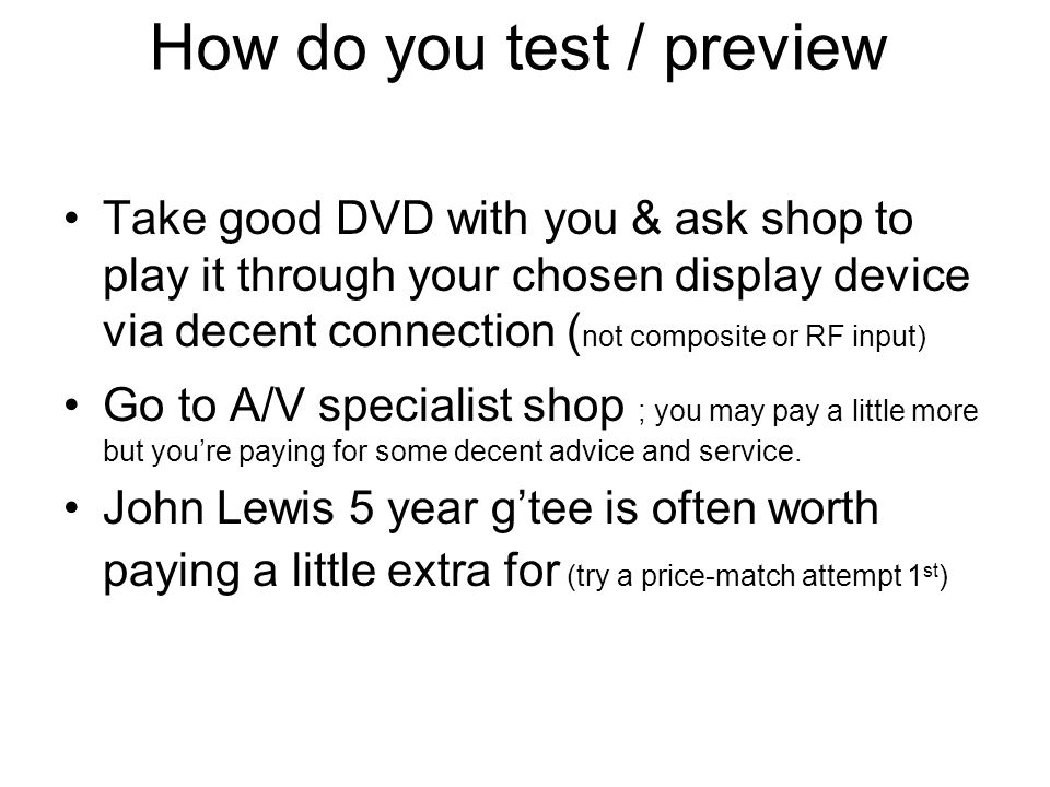 How do you test / preview Take good DVD with you & ask shop to play it through your chosen display device via decent connection ( not composite or RF input) Go to A/V specialist shop ; you may pay a little more but youre paying for some decent advice and service.