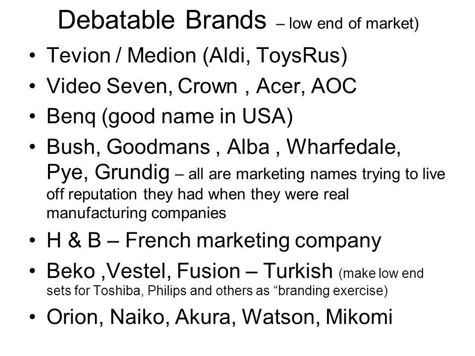 Debatable Brands – low end of market) Tevion / Medion (Aldi, ToysRus) Video Seven, Crown, Acer, AOC Benq (good name in USA) Bush, Goodmans, Alba, Wharfedale, Pye, Grundig – all are marketing names trying to live off reputation they had when they were real manufacturing companies H & B – French marketing company Beko,Vestel, Fusion – Turkish (make low end sets for Toshiba, Philips and others as branding exercise) Orion, Naiko, Akura, Watson, Mikomi