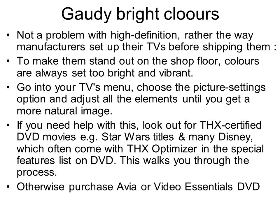Gaudy bright cloours Not a problem with high-definition, rather the way manufacturers set up their TVs before shipping them : To make them stand out on the shop floor, colours are always set too bright and vibrant.