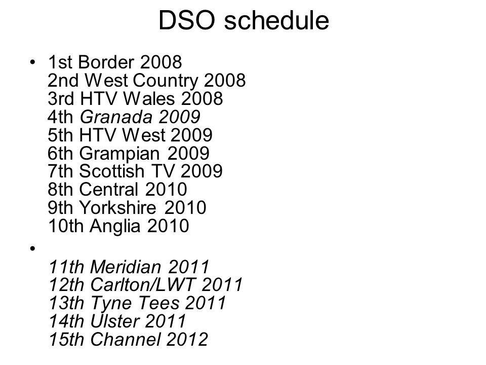 DSO schedule 1st Border 2008 2nd West Country 2008 3rd HTV Wales 2008 4th Granada 2009 5th HTV West 2009 6th Grampian 2009 7th Scottish TV 2009 8th Central 2010 9th Yorkshire 2010 10th Anglia 2010 11th Meridian 2011 12th Carlton/LWT 2011 13th Tyne Tees 2011 14th Ulster 2011 15th Channel 2012