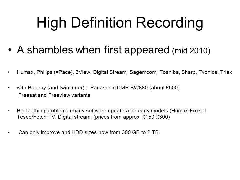 High Definition Recording A shambles when first appeared (mid 2010) Humax, Philips (=Pace), 3View, Digital Stream, Sagemcom, Toshiba, Sharp, Tvonics, Triax with Blueray (and twin tuner) : Panasonic DMR BW880 (about £500).