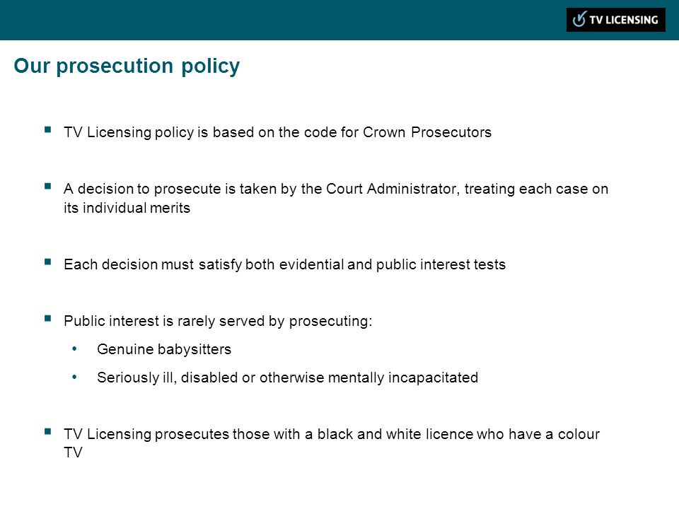 Our prosecution policy TV Licensing policy is based on the code for Crown Prosecutors A decision to prosecute is taken by the Court Administrator, treating each case on its individual merits Each decision must satisfy both evidential and public interest tests Public interest is rarely served by prosecuting: Genuine babysitters Seriously ill, disabled or otherwise mentally incapacitated TV Licensing prosecutes those with a black and white licence who have a colour TV
