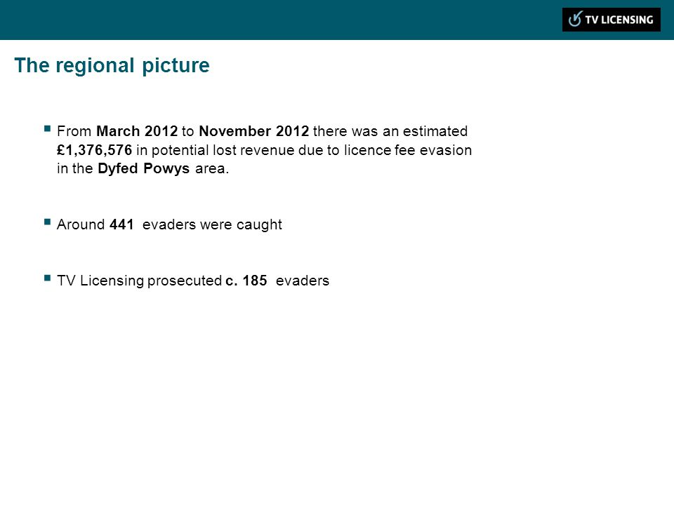 The regional picture From March 2012 to November 2012 there was an estimated £1,376,576 in potential lost revenue due to licence fee evasion in the Dyfed Powys area.