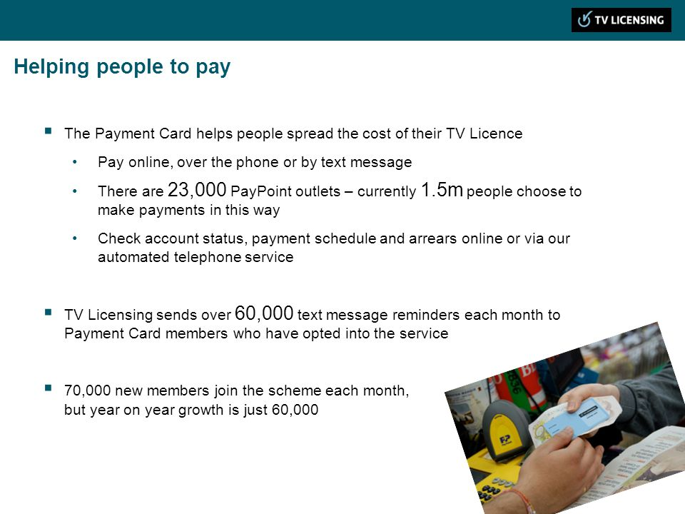 Helping people to pay The Payment Card helps people spread the cost of their TV Licence Pay online, over the phone or by text message There are 23,000 PayPoint outlets – currently 1.5m people choose to make payments in this way Check account status, payment schedule and arrears online or via our automated telephone service TV Licensing sends over 60,000 text message reminders each month to Payment Card members who have opted into the service 70,000 new members join the scheme each month, but year on year growth is just 60,000