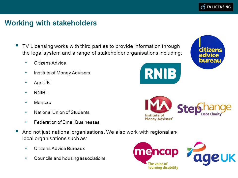 Working with stakeholders TV Licensing works with third parties to provide information through the legal system and a range of stakeholder organisations including: Citizens Advice Institute of Money Advisers Age UK RNIB Mencap National Union of Students Federation of Small Businesses And not just national organisations.