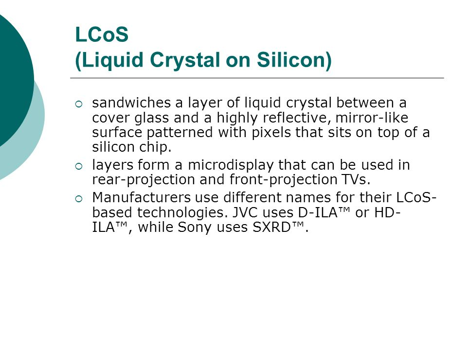 LCoS (Liquid Crystal on Silicon) sandwiches a layer of liquid crystal between a cover glass and a highly reflective, mirror-like surface patterned with pixels that sits on top of a silicon chip.