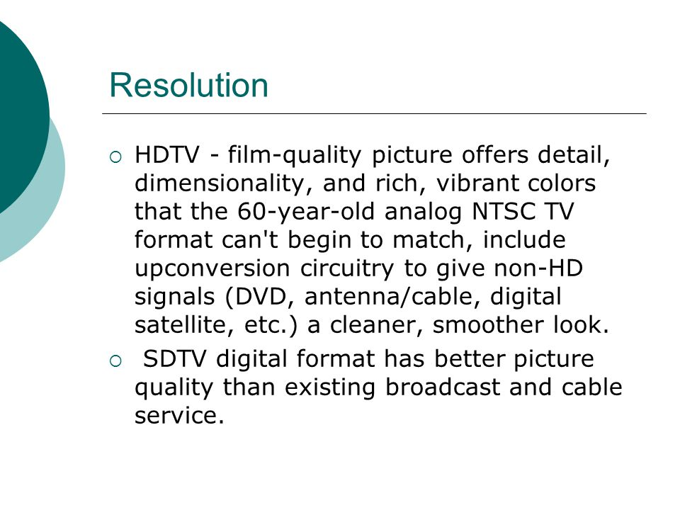 Resolution HDTV - film-quality picture offers detail, dimensionality, and rich, vibrant colors that the 60-year-old analog NTSC TV format can t begin to match, include upconversion circuitry to give non-HD signals (DVD, antenna/cable, digital satellite, etc.) a cleaner, smoother look.