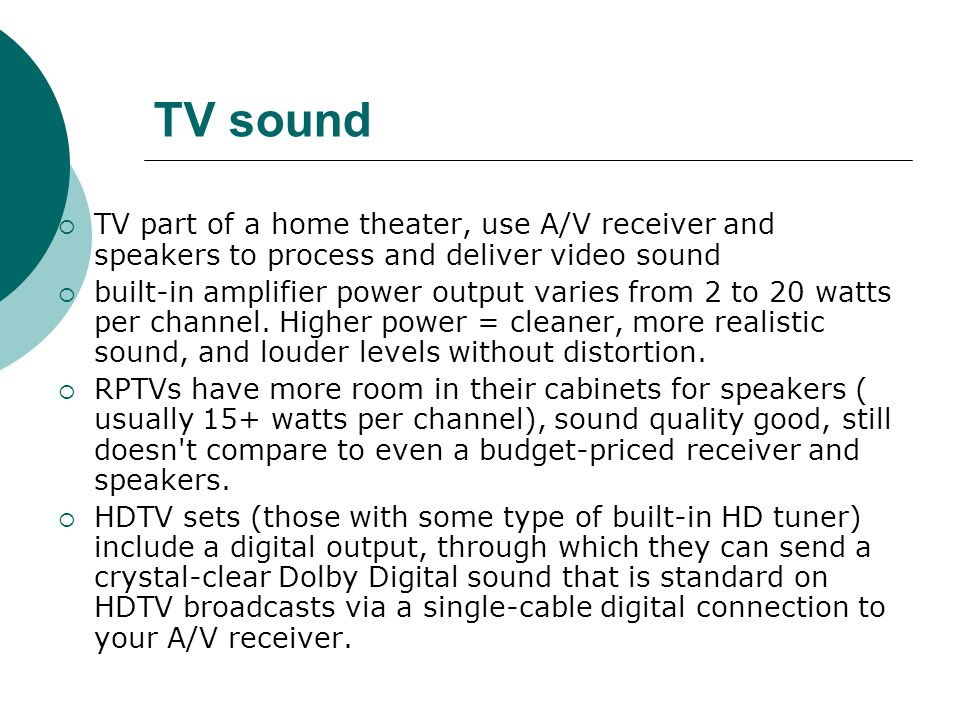 TV sound TV part of a home theater, use A/V receiver and speakers to process and deliver video sound built-in amplifier power output varies from 2 to 20 watts per channel.