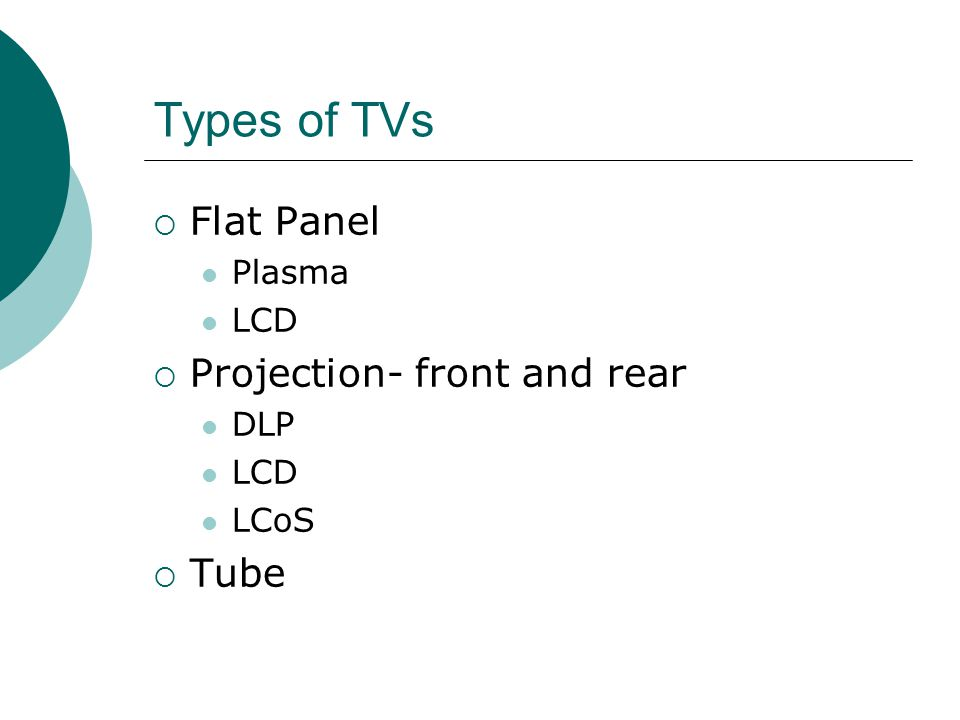 Types of TVs Flat Panel Plasma LCD Projection- front and rear DLP LCD LCoS Tube