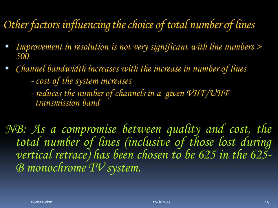 Other factors influencing the choice of total number of lines Improvement in resolution is not very significant with line numbers > 500 Channel bandwidth increases with the increase in number of lines - cost of the system increases - reduces the number of channels in a given VHF/UHF transmission band NB: As a compromise between quality and cost, the total number of lines (inclusive of those lost during vertical retrace) has been chosen to be 625 in the 625- B monochrome TV system.