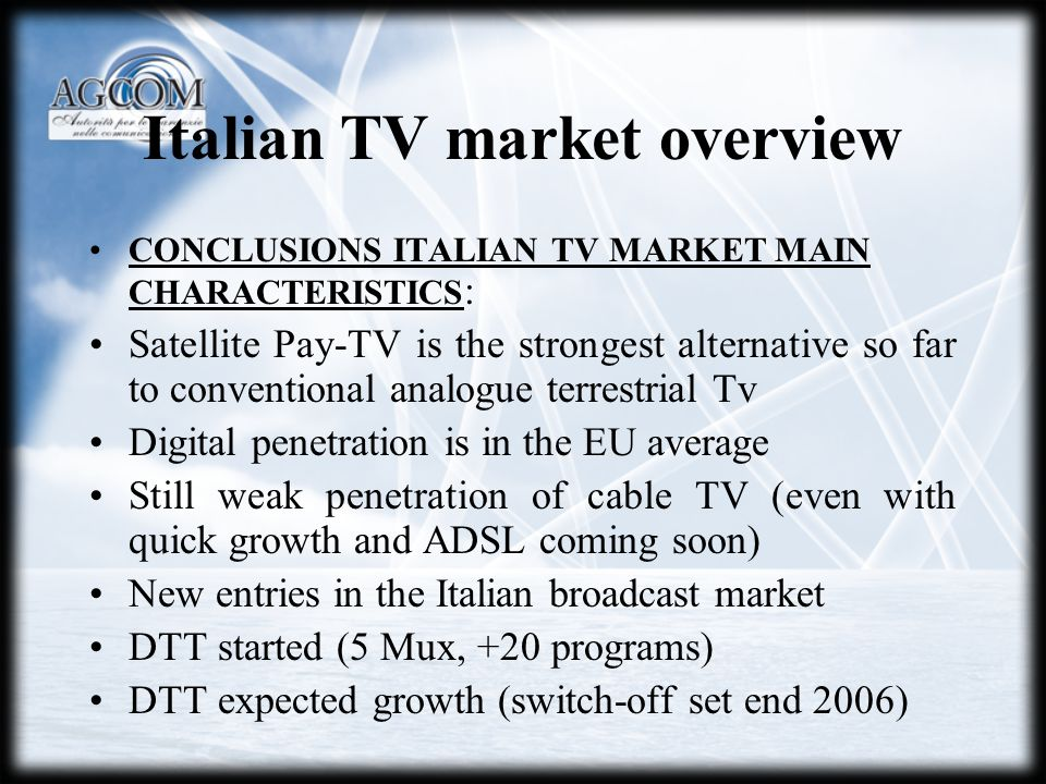 Italian TV market overview CONCLUSIONS ITALIAN TV MARKET MAIN CHARACTERISTICS : Satellite Pay-TV is the strongest alternative so far to conventional analogue terrestrial Tv Digital penetration is in the EU average Still weak penetration of cable TV (even with quick growth and ADSL coming soon) New entries in the Italian broadcast market DTT started (5 Mux, +20 programs) DTT expected growth (switch-off set end 2006)