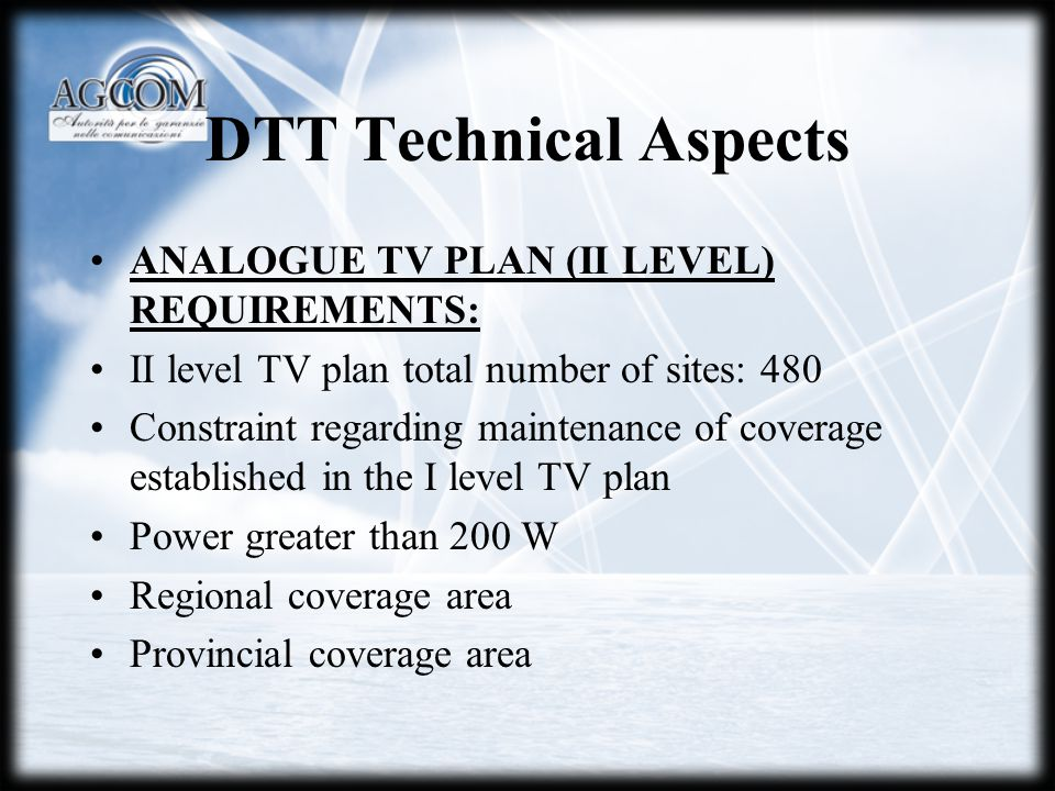 DTT Technical Aspects ANALOGUE TV PLAN (II LEVEL) REQUIREMENTS: II level TV plan total number of sites: 480 Constraint regarding maintenance of coverage established in the I level TV plan Power greater than 200 W Regional coverage area Provincial coverage area