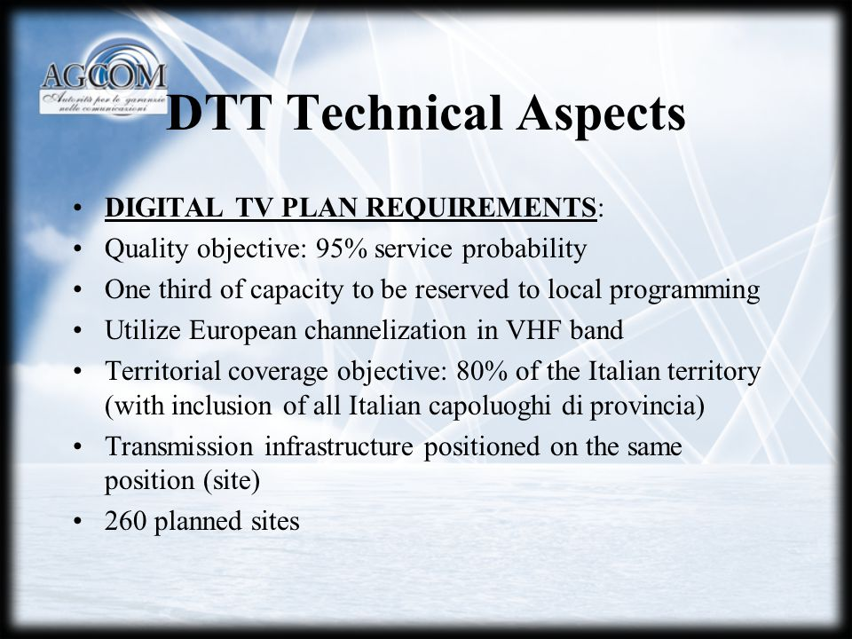 DTT Technical Aspects DIGITAL TV PLAN REQUIREMENTS: Quality objective: 95% service probability One third of capacity to be reserved to local programming Utilize European channelization in VHF band Territorial coverage objective: 80% of the Italian territory (with inclusion of all Italian capoluoghi di provincia) Transmission infrastructure positioned on the same position (site) 260 planned sites