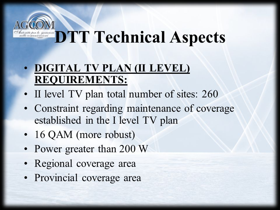 DTT Technical Aspects DIGITAL TV PLAN (II LEVEL) REQUIREMENTS: II level TV plan total number of sites: 260 Constraint regarding maintenance of coverage established in the I level TV plan 16 QAM (more robust) Power greater than 200 W Regional coverage area Provincial coverage area