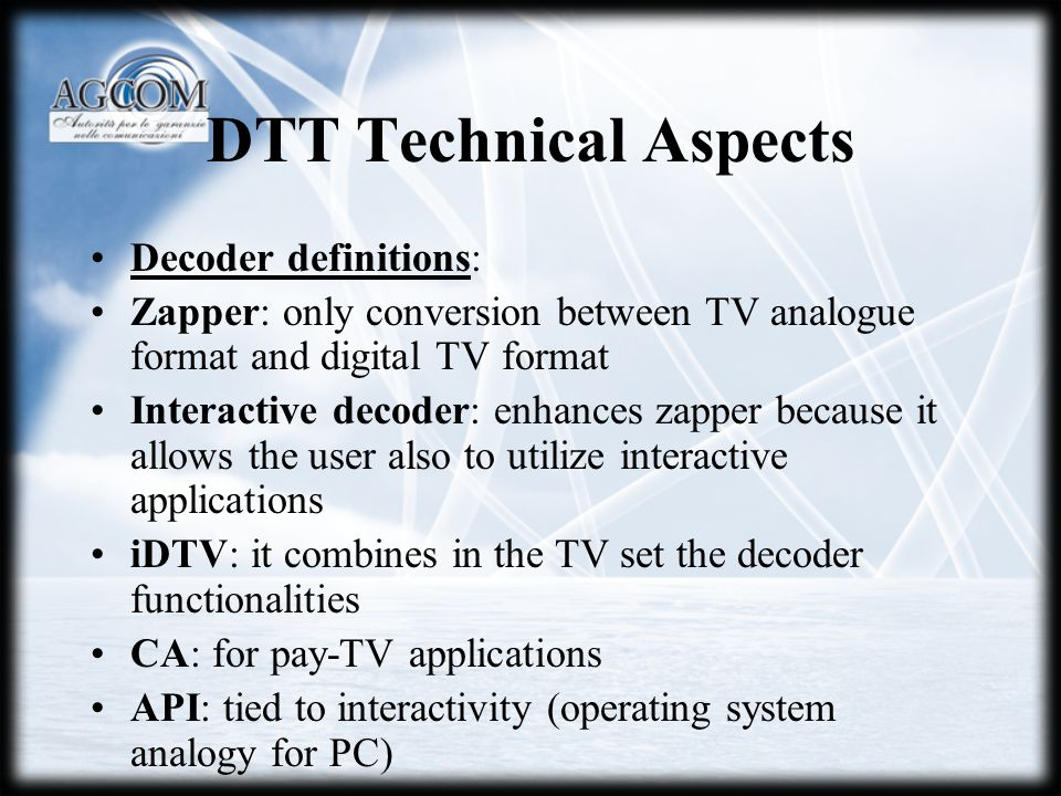 DTT Technical Aspects Decoder definitions: Zapper: only conversion between TV analogue format and digital TV format Interactive decoder: enhances zapper because it allows the user also to utilize interactive applications iDTV: it combines in the TV set the decoder functionalities CA: for pay-TV applications API: tied to interactivity (operating system analogy for PC)