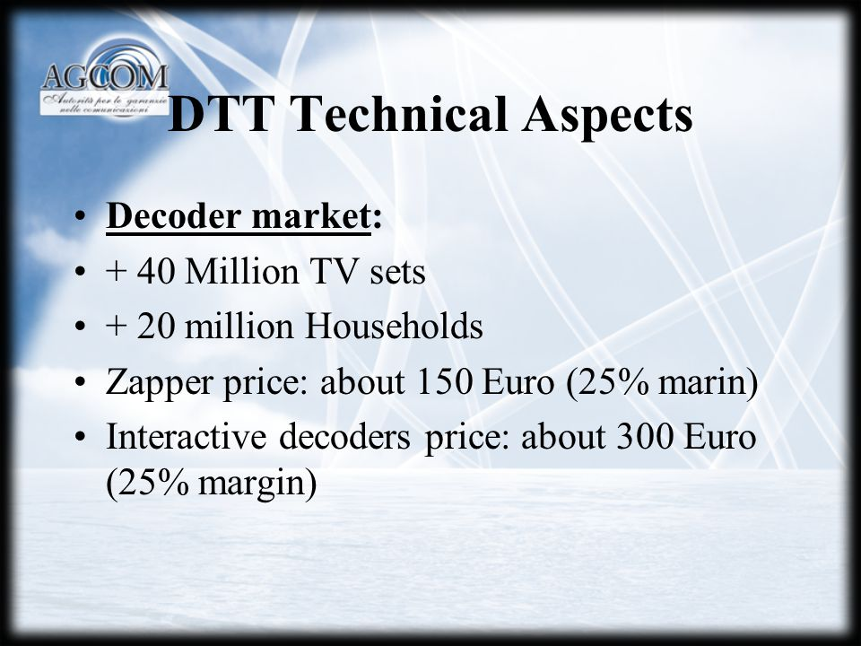 DTT Technical Aspects Decoder market: + 40 Million TV sets + 20 million Households Zapper price: about 150 Euro (25% marin) Interactive decoders price: about 300 Euro (25% margin)