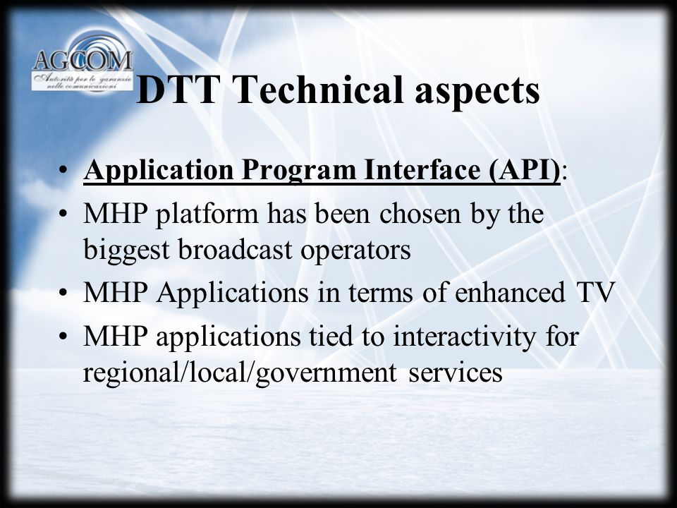 DTT Technical aspects Application Program Interface (API): MHP platform has been chosen by the biggest broadcast operators MHP Applications in terms of enhanced TV MHP applications tied to interactivity for regional/local/government services