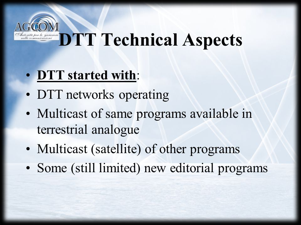 DTT Technical Aspects DTT started with: DTT networks operating Multicast of same programs available in terrestrial analogue Multicast (satellite) of other programs Some (still limited) new editorial programs