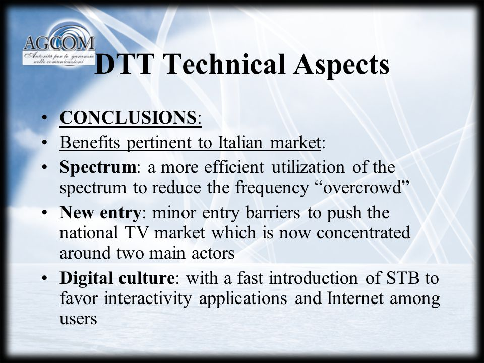 DTT Technical Aspects CONCLUSIONS: Benefits pertinent to Italian market: Spectrum: a more efficient utilization of the spectrum to reduce the frequency overcrowd New entry: minor entry barriers to push the national TV market which is now concentrated around two main actors Digital culture: with a fast introduction of STB to favor interactivity applications and Internet among users