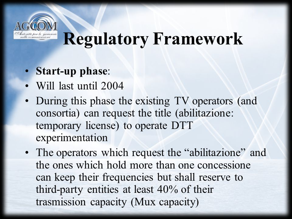 Regulatory Framework Start-up phase: Will last until 2004 During this phase the existing TV operators (and consortia) can request the title (abilitazione: temporary license) to operate DTT experimentation The operators which request the abilitazione and the ones which hold more than one concessione can keep their frequencies but shall reserve to third-party entities at least 40% of their trasmission capacity (Mux capacity)