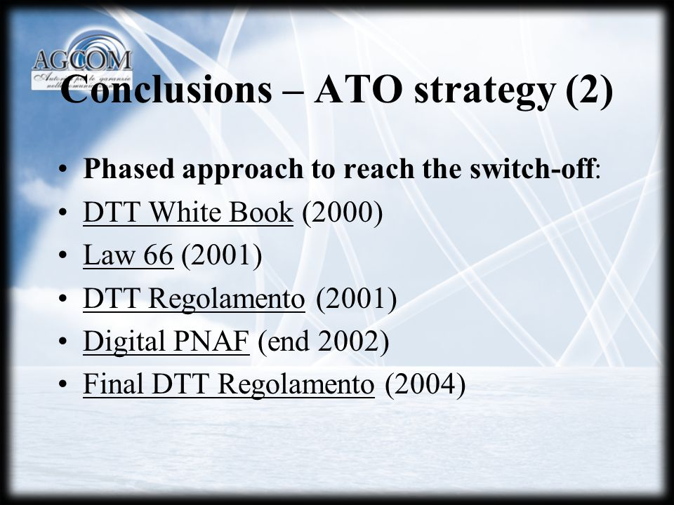 Conclusions – ATO strategy (2) Phased approach to reach the switch-off: DTT White Book (2000) Law 66 (2001) DTT Regolamento (2001) Digital PNAF (end 2002) Final DTT Regolamento (2004)