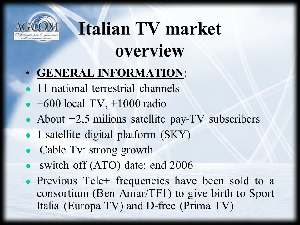 Italian TV market overview GENERAL INFORMATION: 11 national terrestrial channels +600 local TV, +1000 radio About +2,5 milions satellite pay-TV subscribers 1 satellite digital platform (SKY) Cable Tv: strong growth switch off (ATO) date: end 2006 Previous Tele+ frequencies have been sold to a consortium (Ben Amar/TF1) to give birth to Sport Italia (Europa TV) and D-free (Prima TV)
