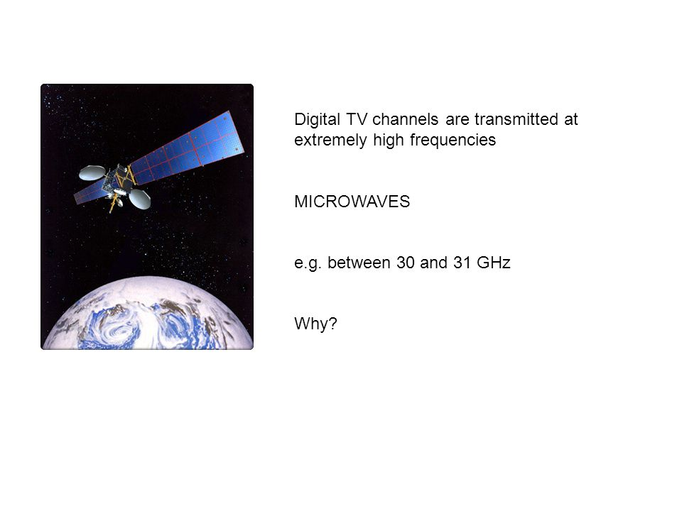 Digital TV channels are transmitted at extremely high frequencies MICROWAVES e.g.