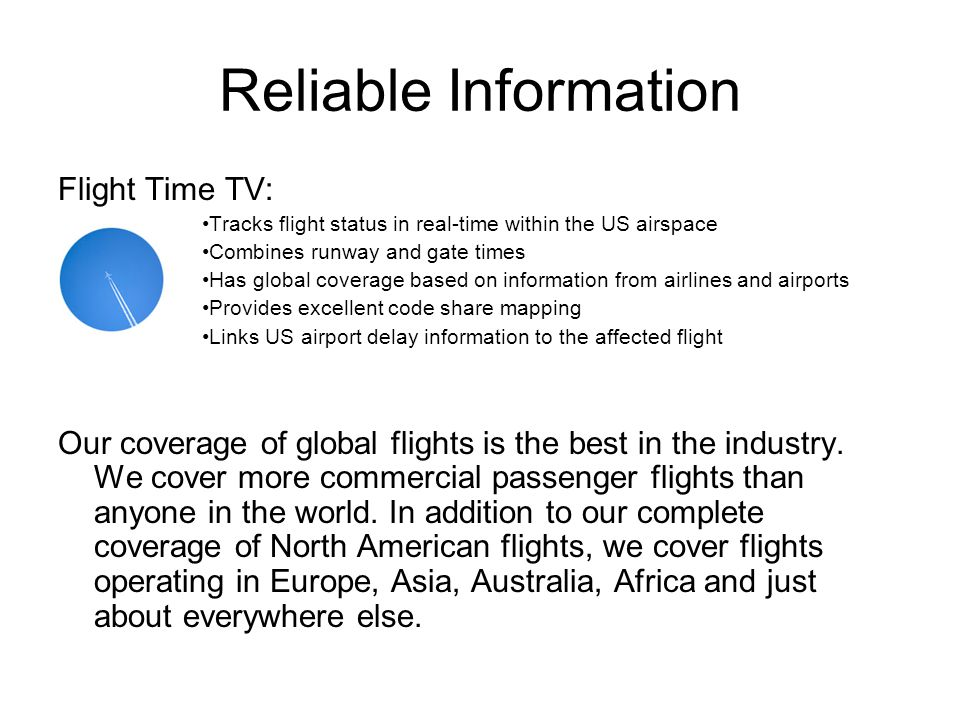 Reliable Information Flight Time TV: Tracks flight status in real-time within the US airspace Combines runway and gate times Has global coverage based on information from airlines and airports Provides excellent code share mapping Links US airport delay information to the affected flight Our coverage of global flights is the best in the industry.