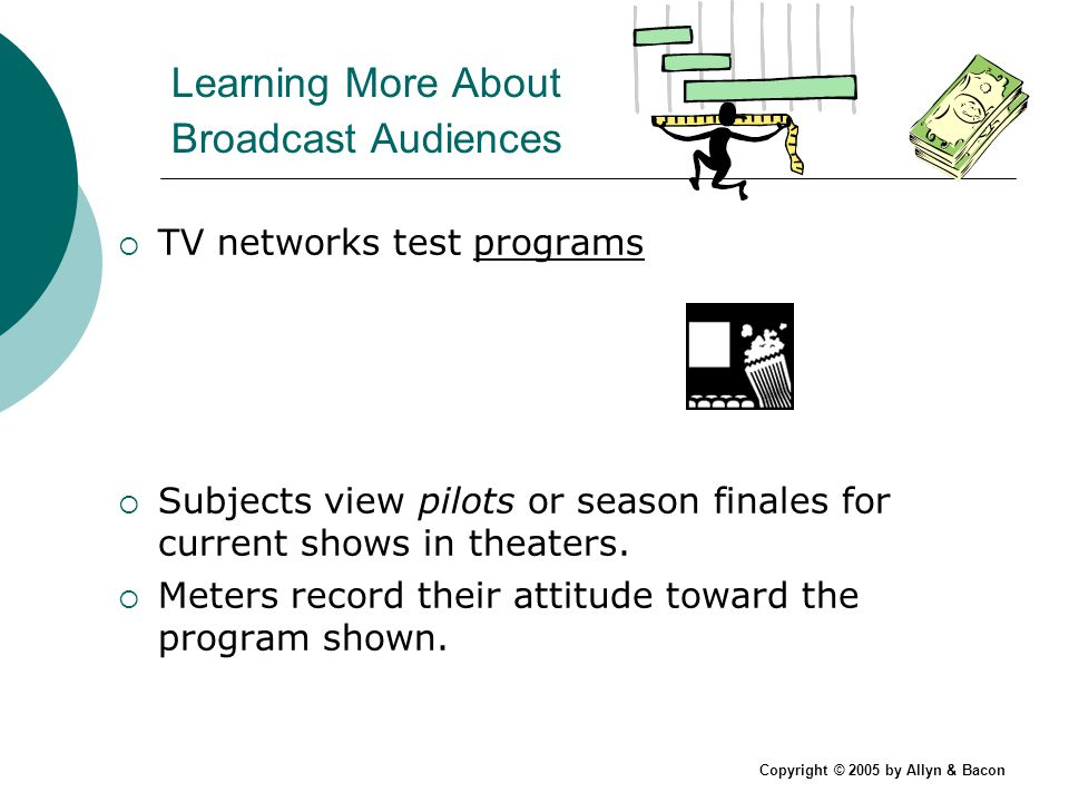 Copyright © 2005 by Allyn & Bacon Learning More About Broadcast Audiences TV networks test programs Subjects view pilots or season finales for current shows in theaters.