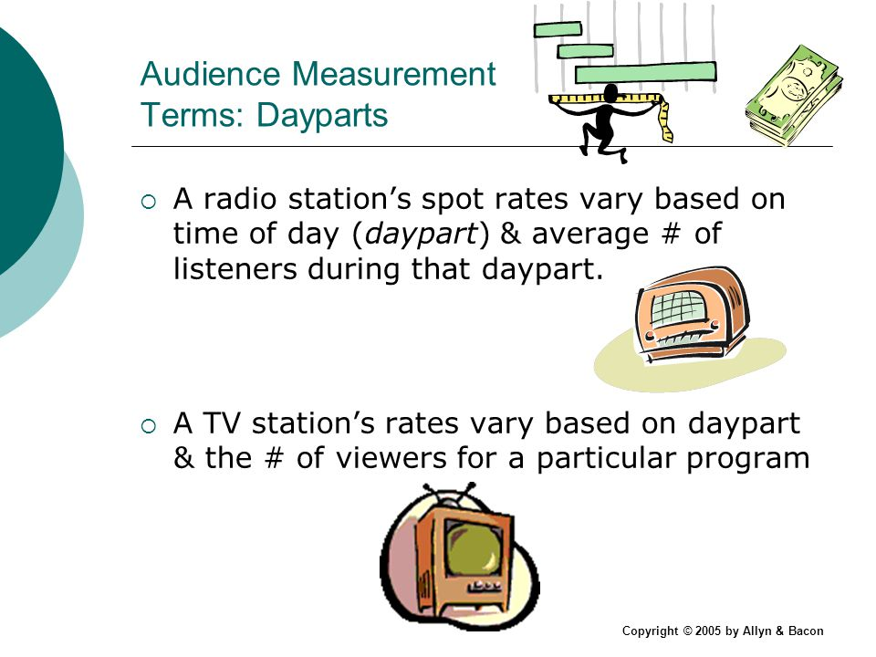 Copyright © 2005 by Allyn & Bacon Audience Measurement Terms: Dayparts A radio stations spot rates vary based on time of day (daypart) & average # of listeners during that daypart.
