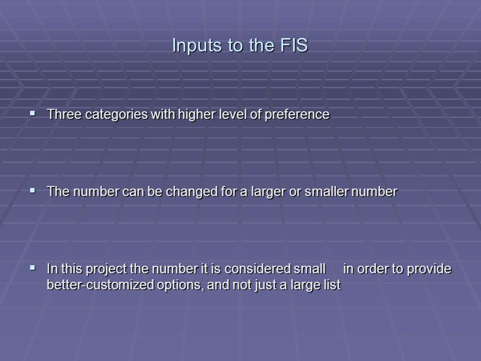 Inputs to the FIS Three categories with higher level of preference Three categories with higher level of preference The number can be changed for a larger or smaller number The number can be changed for a larger or smaller number In this project the number it is considered small in order to provide better-customized options, and not just a large list In this project the number it is considered small in order to provide better-customized options, and not just a large list