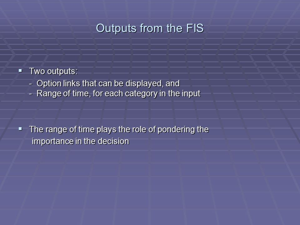 Outputs from the FIS Two outputs: Two outputs: - Option links that can be displayed, and - Range of time, for each category in the input The range of time plays the role of pondering the The range of time plays the role of pondering the importance in the decision importance in the decision