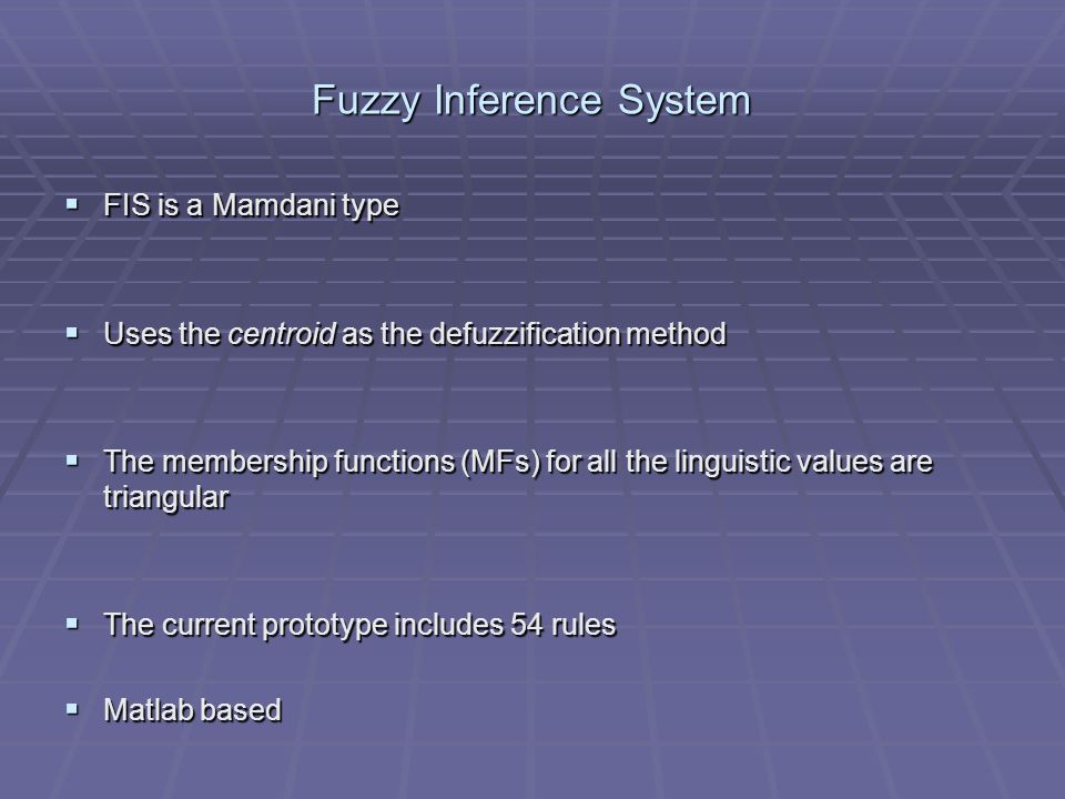 Fuzzy Inference System FIS is a Mamdani type FIS is a Mamdani type Uses the centroid as the defuzzification method Uses the centroid as the defuzzification method The membership functions (MFs) for all the linguistic values are triangular The membership functions (MFs) for all the linguistic values are triangular The current prototype includes 54 rules The current prototype includes 54 rules Matlab based Matlab based