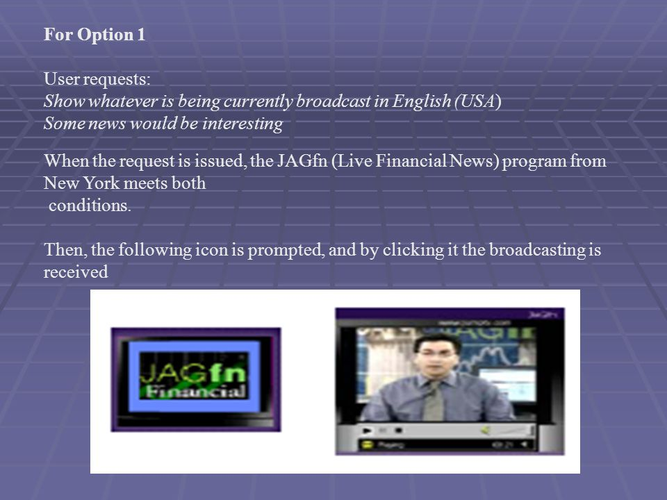 For Option 1 User requests: Show whatever is being currently broadcast in English (USA) Some news would be interesting When the request is issued, the JAGfn (Live Financial News) program from New York meets both conditions.