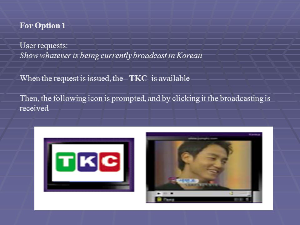 For Option 1 User requests: Show whatever is being currently broadcast in Korean When the request is issued, the TKC is available Then, the following icon is prompted, and by clicking it the broadcasting is received
