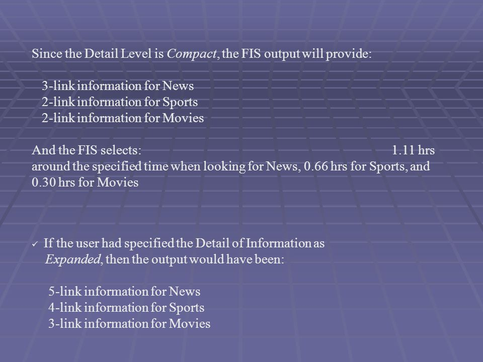 Since the Detail Level is Compact, the FIS output will provide: 3-link information for News 2-link information for Sports 2-link information for Movies And the FIS selects: 1.11 hrs around the specified time when looking for News, 0.66 hrs for Sports, and 0.30 hrs for Movies If the user had specified the Detail of Information as Expanded, then the output would have been: 5-link information for News 4-link information for Sports 3-link information for Movies