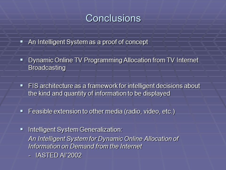 Conclusions An Intelligent System as a proof of concept An Intelligent System as a proof of concept Dynamic Online TV Programming Allocation from TV Internet Broadcasting Dynamic Online TV Programming Allocation from TV Internet Broadcasting FIS architecture as a framework for intelligent decisions about the kind and quantity of information to be displayed FIS architecture as a framework for intelligent decisions about the kind and quantity of information to be displayed Feasible extension to other media (radio, video, etc.) Feasible extension to other media (radio, video, etc.) Intelligent System Generalization: Intelligent System Generalization: An Intelligent System for Dynamic Online Allocation of Information on Demand from the Internet - IASTED AI2002 - IASTED AI2002