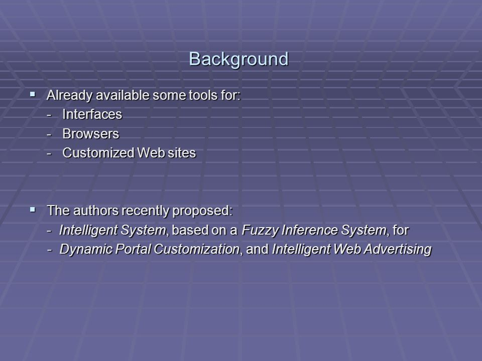 Background Already available some tools for: Already available some tools for: - Interfaces - Browsers - Customized Web sites The authors recently proposed: The authors recently proposed: - Intelligent System, based on a Fuzzy Inference System, for - Dynamic Portal Customization, and Intelligent Web Advertising - Dynamic Portal Customization, and Intelligent Web Advertising