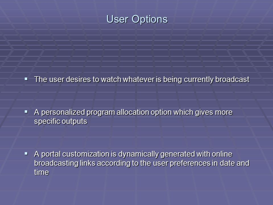 User Options The user desires to watch whatever is being currently broadcast The user desires to watch whatever is being currently broadcast A personalized program allocation option which gives more specific outputs A personalized program allocation option which gives more specific outputs A portal customization is dynamically generated with online broadcasting links according to the user preferences in date and time A portal customization is dynamically generated with online broadcasting links according to the user preferences in date and time