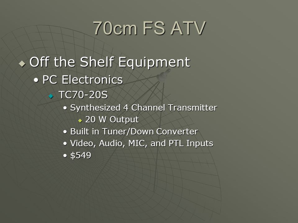 70cm FS ATV Off the Shelf Equipment Off the Shelf Equipment PC ElectronicsPC Electronics TC70-20S TC70-20S Synthesized 4 Channel TransmitterSynthesized 4 Channel Transmitter 20 W Output 20 W Output Built in Tuner/Down ConverterBuilt in Tuner/Down Converter Video, Audio, MIC, and PTL InputsVideo, Audio, MIC, and PTL Inputs $549$549
