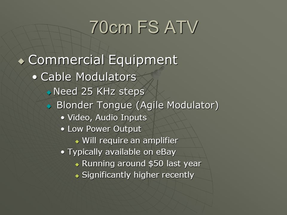 70cm FS ATV Commercial Equipment Commercial Equipment Cable ModulatorsCable Modulators Need 25 KHz steps Need 25 KHz steps Blonder Tongue (Agile Modulator) Blonder Tongue (Agile Modulator) Video, Audio InputsVideo, Audio Inputs Low Power OutputLow Power Output Will require an amplifier Will require an amplifier Typically available on eBayTypically available on eBay Running around $50 last year Running around $50 last year Significantly higher recently Significantly higher recently