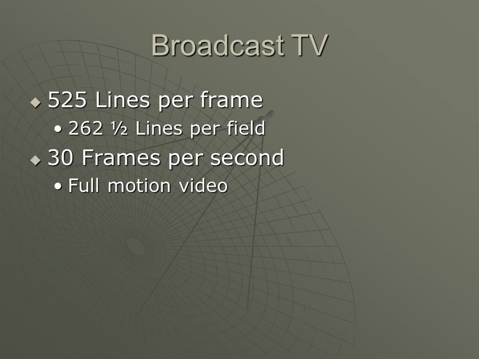 Broadcast TV 525 Lines per frame 525 Lines per frame 262 ½ Lines per field262 ½ Lines per field 30 Frames per second 30 Frames per second Full motion videoFull motion video